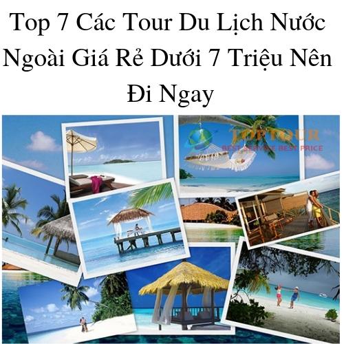 Top 7 Các Tour Du Lịch Nước Ngoài Dưới 7 Triệu Nên Đi Ngay
